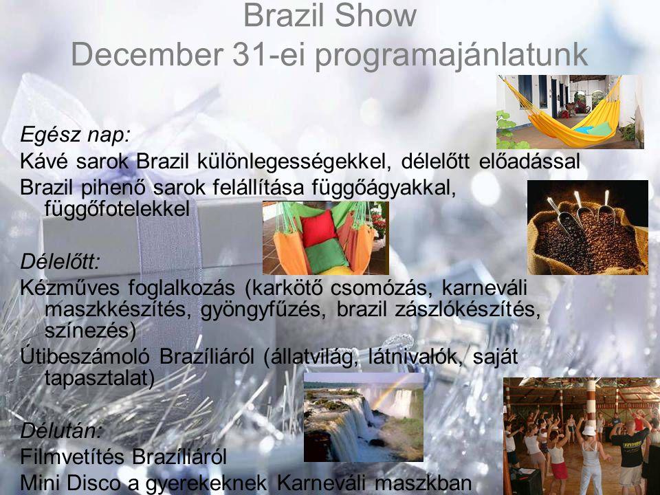 Brazil Show December 31-ei programajánlatunk Egész nap: Kávé sarok Brazil különlegességekkel, délelőtt előadással Brazil pihenő sarok felállítása függőágyakkal, függőfotelekkel Délelőtt: Kézműves foglalkozás (karkötő csomózás, karneváli maszkkészítés, gyöngyfűzés, brazil zászlókészítés, színezés) Útibeszámoló Brazíliáról (állatvilág, látnivalók, saját tapasztalat) Délután: Filmvetítés Brazíliáról Mini Disco a gyerekeknek Karneváli maszkban