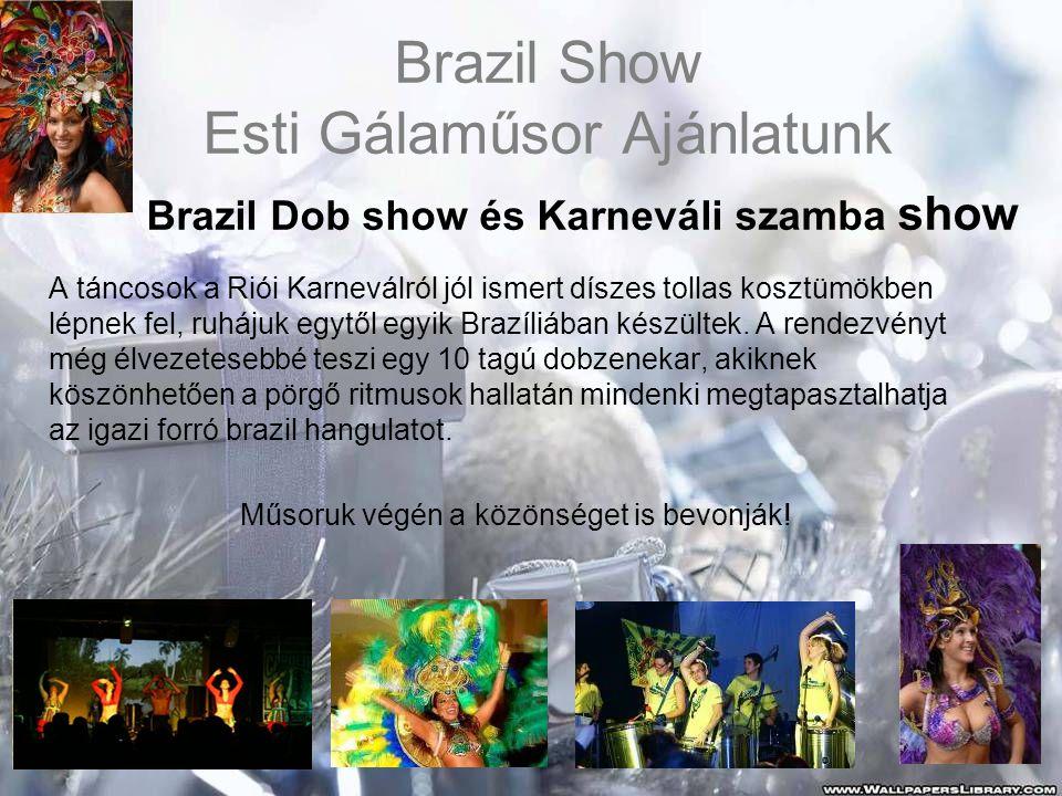 Brazil Show Esti Gálaműsor Ajánlatunk Brazil Dob show és Karneváli szamba show A táncosok a Riói Karneválról jól ismert díszes tollas kosztümökben lépnek fel, ruhájuk egytől egyik Brazíliában készültek.