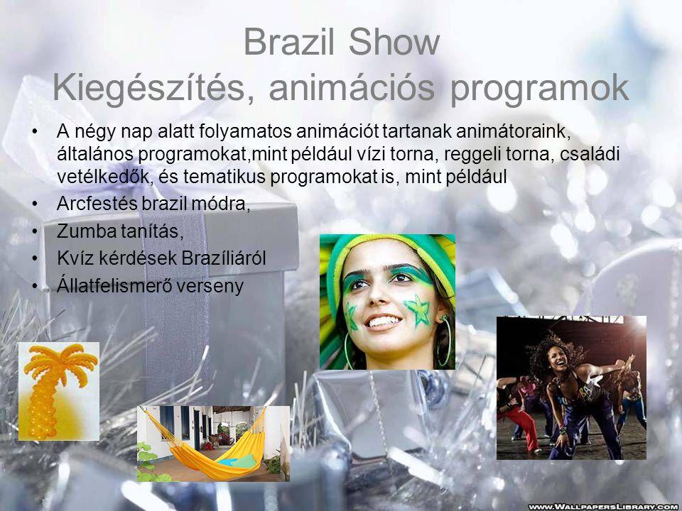 Brazil Show Kiegészítés, animációs programok •A négy nap alatt folyamatos animációt tartanak animátoraink, általános programokat,mint például vízi torna, reggeli torna, családi vetélkedők, és tematikus programokat is, mint például •Arcfestés brazil módra, •Zumba tanítás, •Kvíz kérdések Brazíliáról •Állatfelismerő verseny