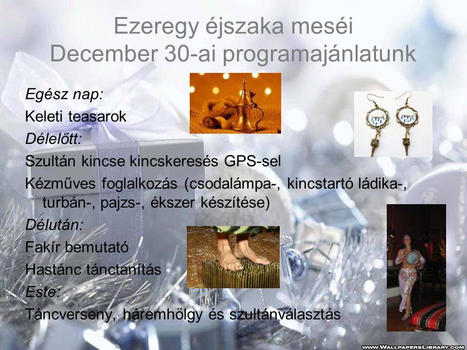 Ezeregy éjszaka meséi December 30-ai programajánlatunk Egész nap: Keleti teasarok Délelőtt: Szultán kincse kincskeresés GPS-sel Kézműves foglalkozás (csodalámpa-, kincstartó ládika-, turbán-, pajzs-, ékszer készítése) Délután: Fakír bemutató Hastánc tánctanítás Este: Táncverseny, háremhölgy és szultánválasztás
