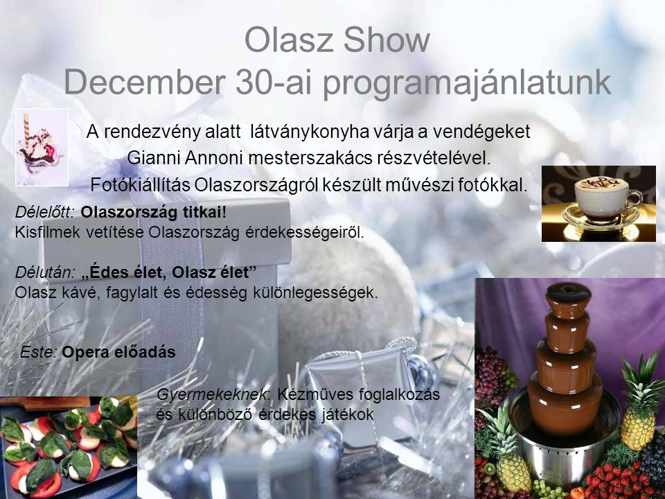 Olasz Show December 30-ai programajánlatunk A rendezvény alatt látványkonyha várja a vendégeket Gianni Annoni mesterszakács részvételével. Fotókiállít