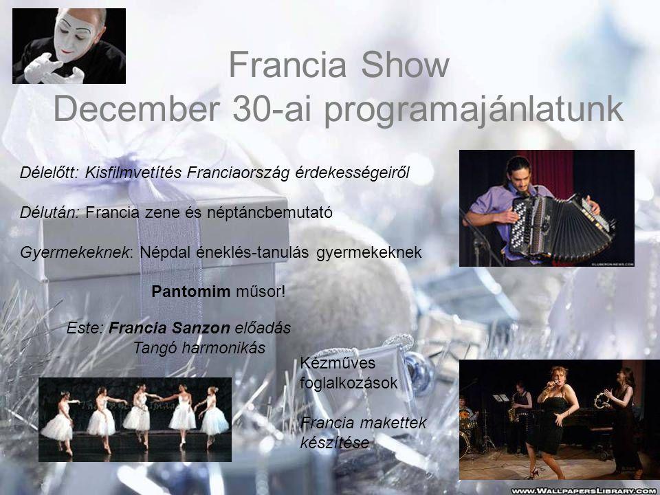 Francia Show December 30-ai programajánlatunk Délelőtt: Kisfilmvetítés Franciaország érdekességeiről Délután: Francia zene és néptáncbemutató Gyermekeknek: Népdal éneklés-tanulás gyermekeknek Pantomim műsor.