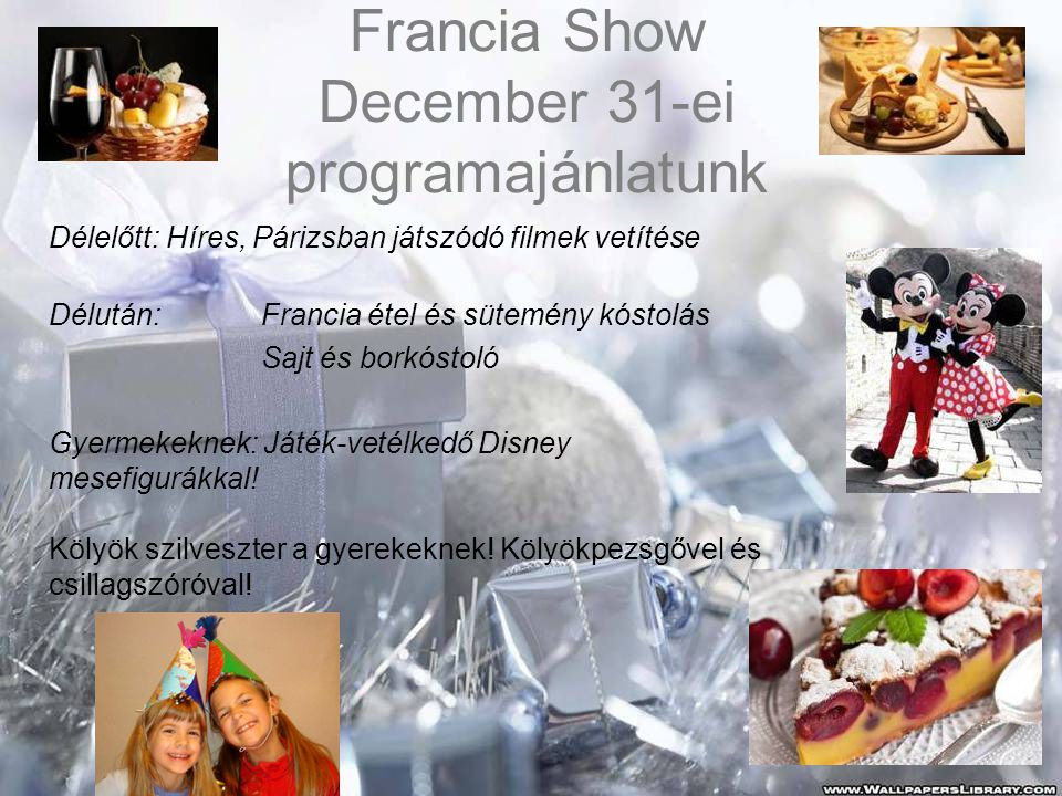 Francia Show December 31-ei programajánlatunk Délelőtt: Híres, Párizsban játszódó filmek vetítése Délután:Francia étel és sütemény kóstolás Sajt és borkóstoló Gyermekeknek: Játék-vetélkedő Disney mesefigurákkal.