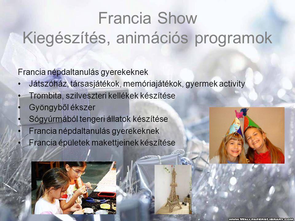 Francia Show Kiegészítés, animációs programok Francia népdaltanulás gyerekeknek •Játszóház, társasjátékok, memóriajátékok, gyermek activity •Trombita, szilveszteri kellékek készítése •Gyöngyből ékszer •Sógyúrmából tengeri állatok készítése •Francia népdaltanulás gyerekeknek •Francia épületek makettjeinek készítése