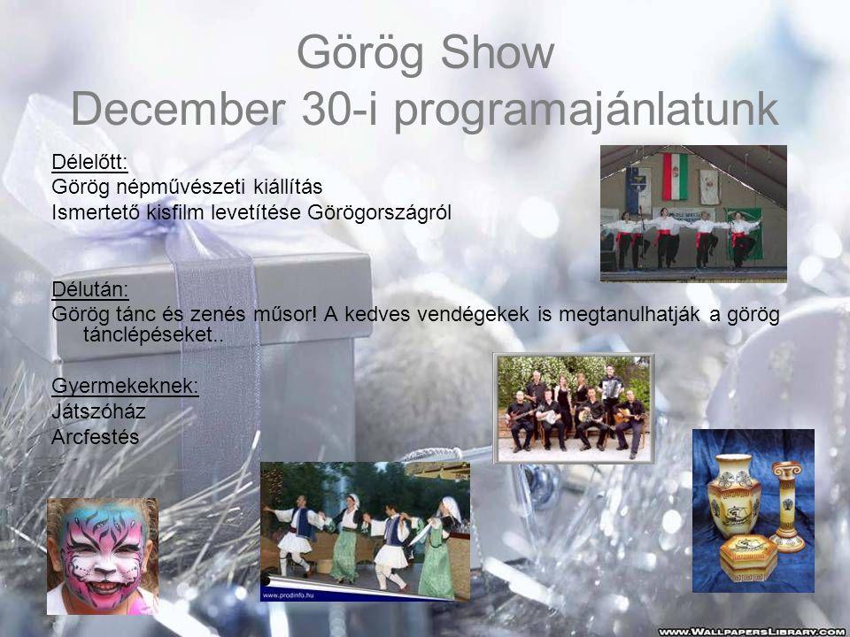 Görög Show December 30-i programajánlatunk Délelőtt: Görög népművészeti kiállítás Ismertető kisfilm levetítése Görögországról Délután: Görög tánc és zenés műsor.