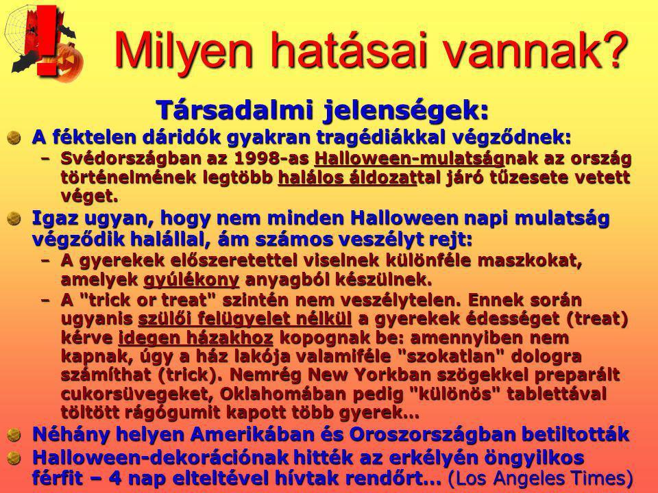 Milyen hatásai vannak? Társadalmi jelenségek: A féktelen dáridók gyakran tragédiákkal végződnek: –Svédországban az 1998-as Halloween-mulatságnak az or
