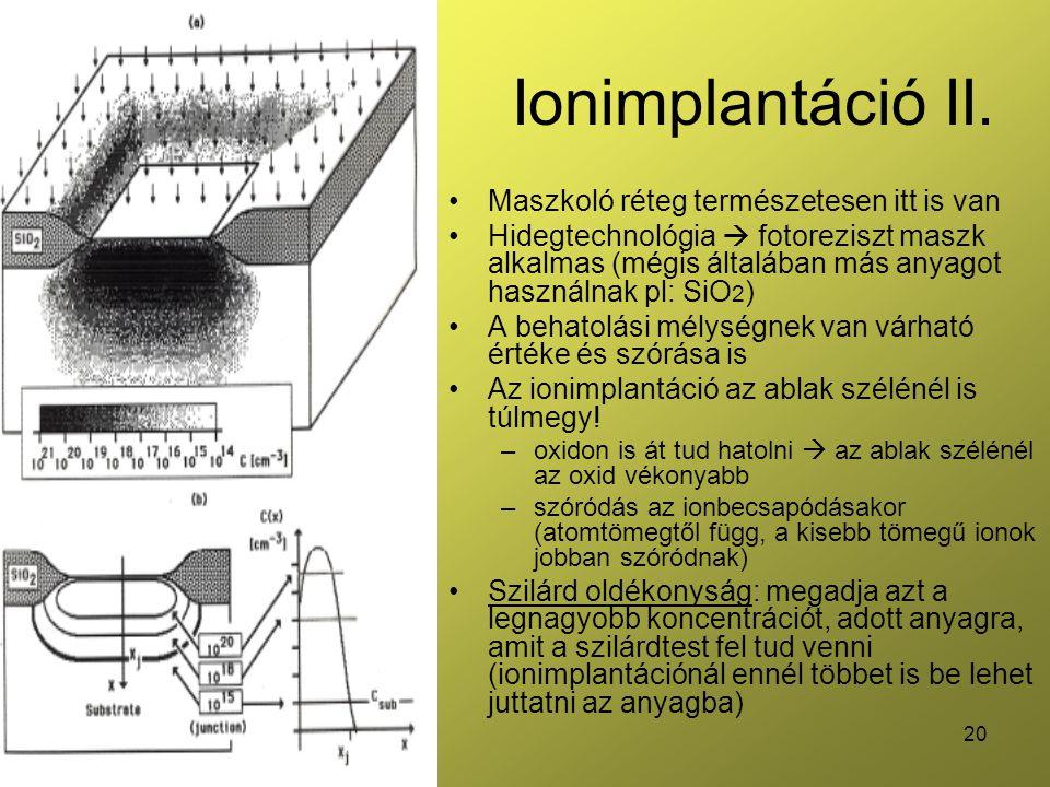 20 Ionimplantáció II. •Maszkoló réteg természetesen itt is van •Hidegtechnológia  fotoreziszt maszk alkalmas (mégis általában más anyagot használnak