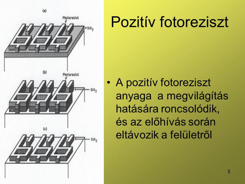 5 Pozitív fotoreziszt •A pozitív fotoreziszt anyaga a megvilágítás hatására roncsolódik, és az előhívás során eltávozik a felületről