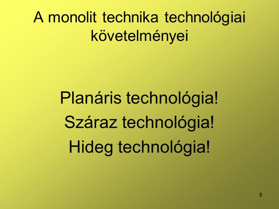 9 A monolit technika technológiai követelményei Planáris technológia! Száraz technológia! Hideg technológia!