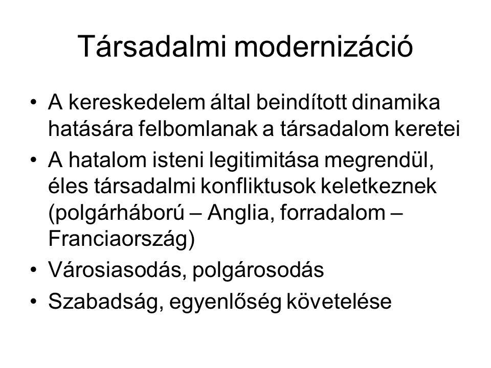 Társadalmi modernizáció •A kereskedelem által beindított dinamika hatására felbomlanak a társadalom keretei •A hatalom isteni legitimitása megrendül,