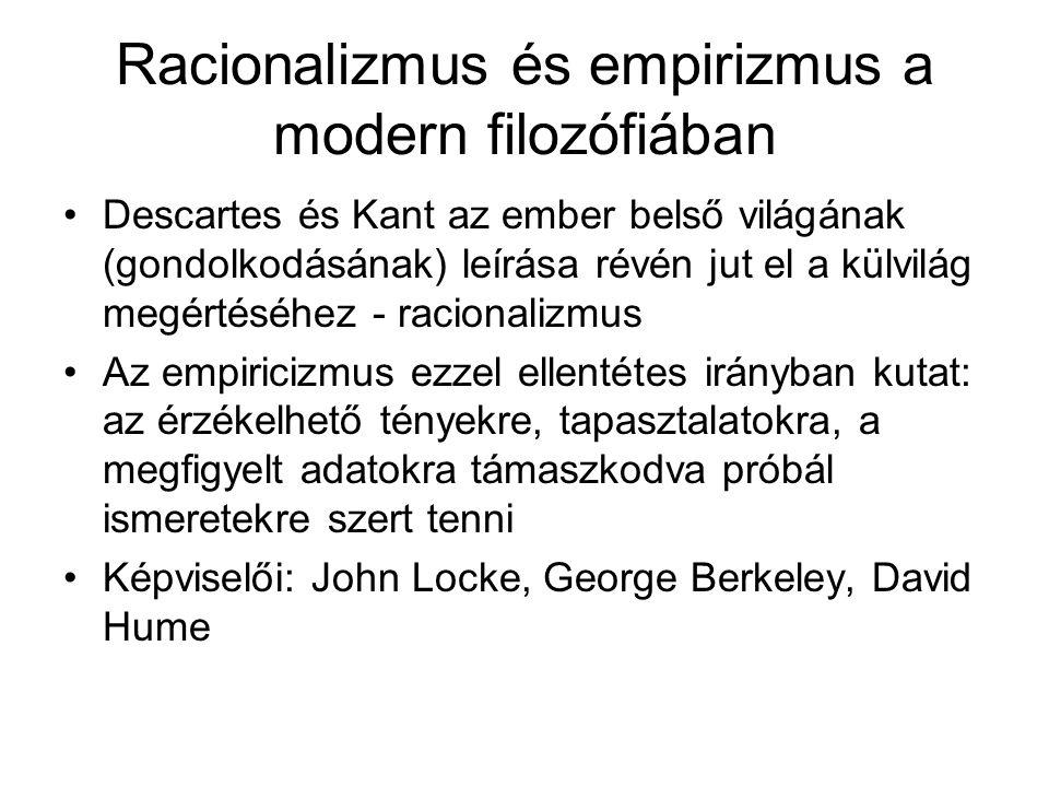Racionalizmus és empirizmus a modern filozófiában •Descartes és Kant az ember belső világának (gondolkodásának) leírása révén jut el a külvilág megértéséhez - racionalizmus •Az empiricizmus ezzel ellentétes irányban kutat: az érzékelhető tényekre, tapasztalatokra, a megfigyelt adatokra támaszkodva próbál ismeretekre szert tenni •Képviselői: John Locke, George Berkeley, David Hume