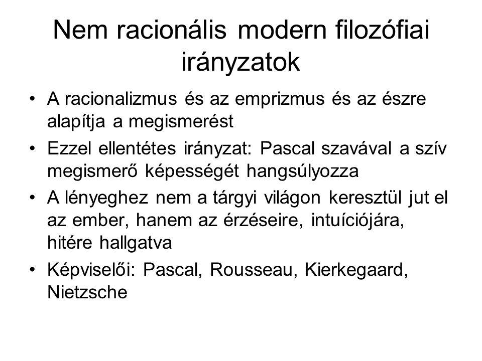 Nem racionális modern filozófiai irányzatok •A racionalizmus és az emprizmus és az észre alapítja a megismerést •Ezzel ellentétes irányzat: Pascal szavával a szív megismerő képességét hangsúlyozza •A lényeghez nem a tárgyi világon keresztül jut el az ember, hanem az érzéseire, intuíciójára, hitére hallgatva •Képviselői: Pascal, Rousseau, Kierkegaard, Nietzsche
