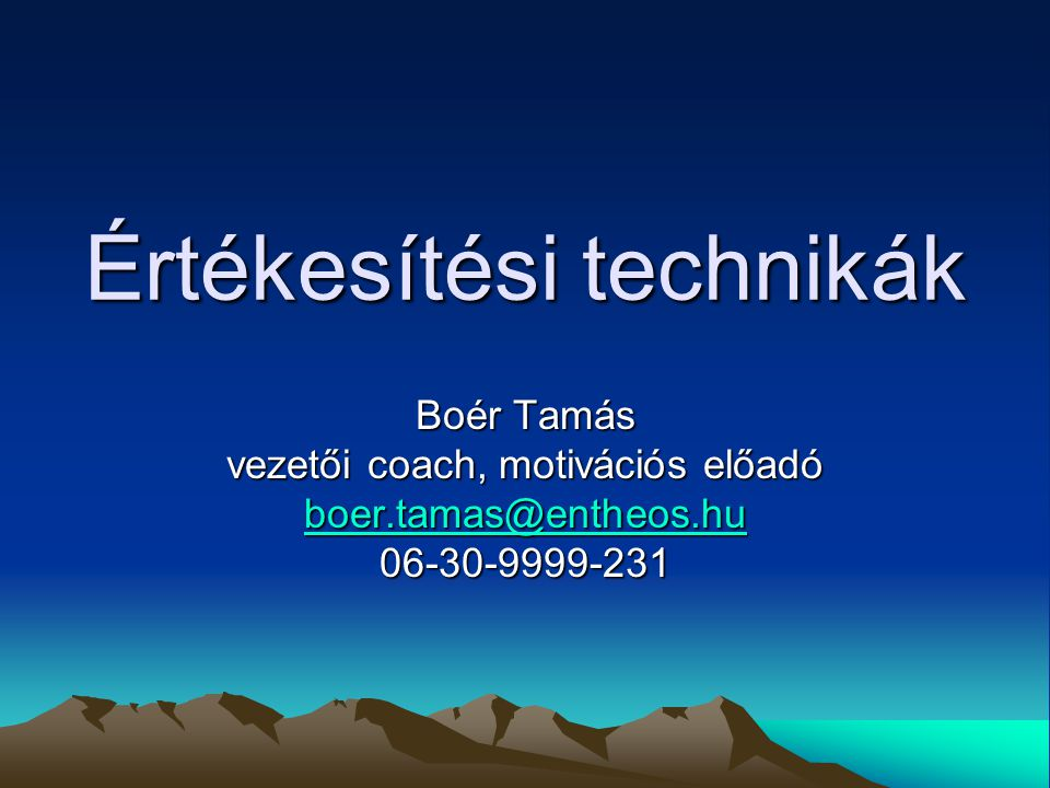 Értékesítési technikák Boér Tamás vezetői coach, motivációs előadó boer.tamas@entheos.hu boer.tamas@entheos.hu06-30-9999-231