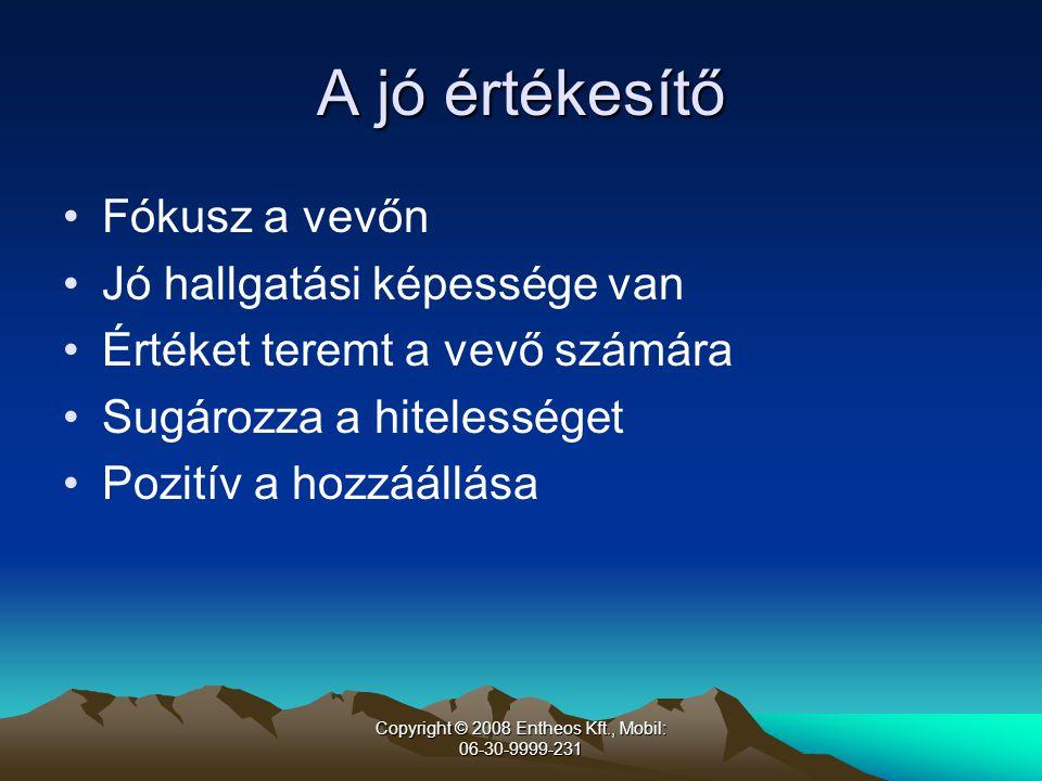Copyright © 2008 Entheos Kft., Mobil: 06-30-9999-231 A jó értékesítő •Fókusz a vevőn •Jó hallgatási képessége van •Értéket teremt a vevő számára •Sugározza a hitelességet •Pozitív a hozzáállása