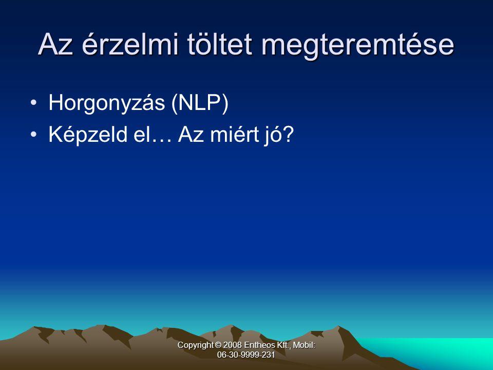 Copyright © 2008 Entheos Kft., Mobil: 06-30-9999-231 Az érzelmi töltet megteremtése •Horgonyzás (NLP) •Képzeld el… Az miért jó?