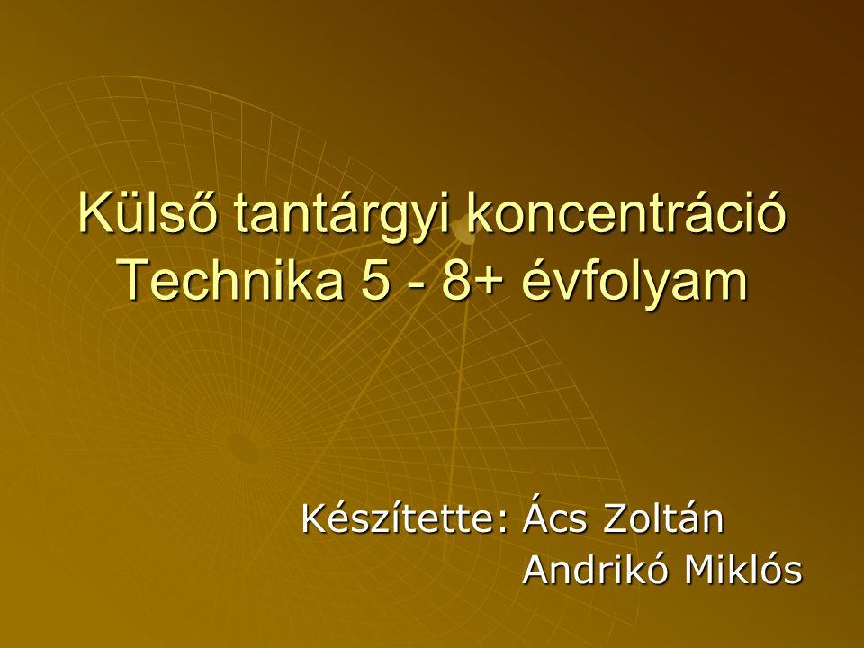 Külső tantárgyi koncentráció Technika 5 - 8+ évfolyam Készítette: Ács Zoltán Andrikó Miklós Andrikó Miklós