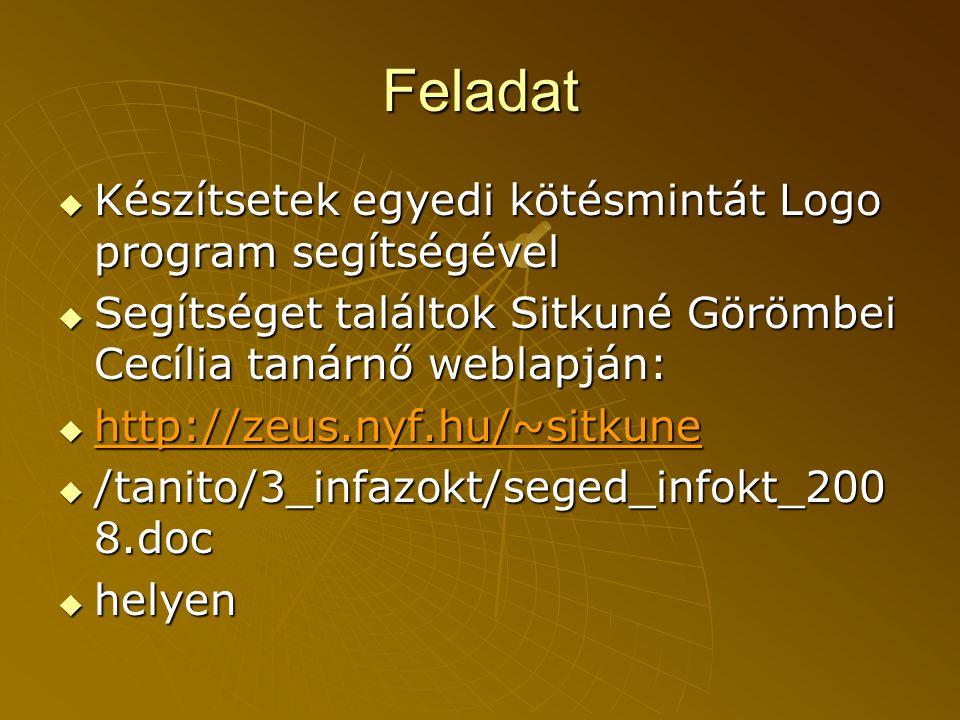 Feladat  Készítsetek egyedi kötésmintát Logo program segítségével  Segítséget találtok Sitkuné Görömbei Cecília tanárnő weblapján:  http://zeus.nyf.hu/~sitkune http://zeus.nyf.hu/~sitkune  /tanito/3_infazokt/seged_infokt_200 8.doc  helyen
