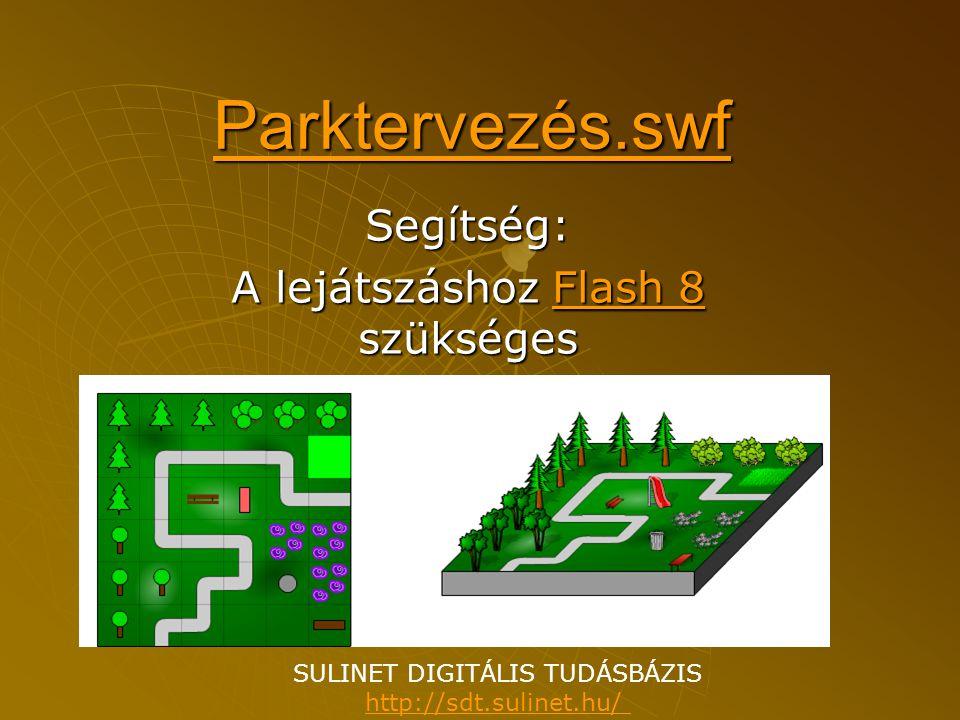 Segítség: A lejátszáshoz Flash 8 szükséges Flash 8Flash 8 Parktervezés.swf SULINET DIGITÁLIS TUDÁSBÁZIS http://sdt.sulinet.hu/