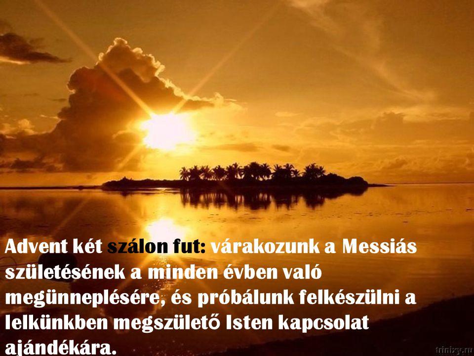Advent két szálon fut: várakozunk a Messiás születésének a minden évben való megünneplésére, és próbálunk felkészülni a lelkünkben megszület ő Isten kapcsolat ajándékára.