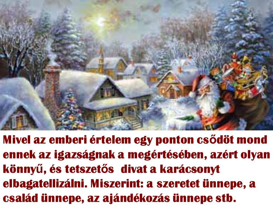 Mivel az emberi értelem egy ponton cs ő döt mond ennek az igazságnak a megértésében, azért olyan könny ű, és tetszet ő s divat a karácsonyt elbagatellizálni.