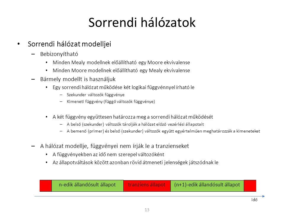 Sorrendi hálózatok • Sorrendi hálózat modelljei – Bebizonyítható • Minden Mealy modellnek előállítható egy Moore ekvivalense • Minden Moore modellnek előállítható egy Mealy ekvivalense – Bármely modellt is használjuk • Egy sorrendi hálózat működése két logikai függvénnyel írható le – Szekunder változók függvénye – Kimeneti függvény (függő változók függvénye) • A két függvény együttesen határozza meg a sorrendi hálózat működését – A belső (szekunder) változók tárolják a hálózat előző vezérlési állapotait – A bemenő (primer) és belső (szekunder) változók együtt egyértelműen meghatározzák a kimeneteket – A hálózat modellje, függvényei nem írják le a tranzienseket • A függvényekben az idő nem szerepel változóként • Az állapotváltások között azonban rövid átmeneti jelenségek játszódnak le 13 n-edik állandósult állapot tranziens állapot(n+1)-edik állandósult állapot idő