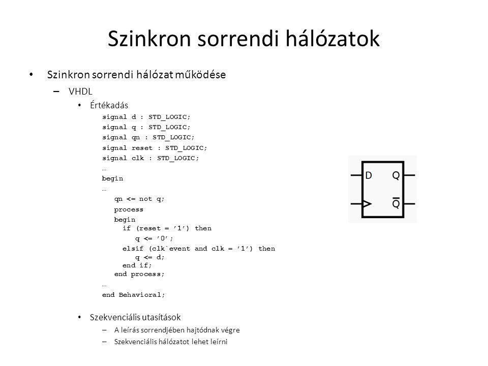 Szinkron sorrendi hálózatok • Szinkron sorrendi hálózat működése – VHDL • Értékadás signal d : STD_LOGIC; signal q : STD_LOGIC; signal qn : STD_LOGIC; signal reset : STD_LOGIC; signal clk : STD_LOGIC; … begin … qn <= not q; process begin if (reset = '1') then q <= '0'; elsif (clk`event and clk = '1') then q <= d; end if; end process; … end Behavioral; • Szekvenciális utasítások – A leírás sorrendjében hajtódnak végre – Szekvenciális hálózatot lehet leírni