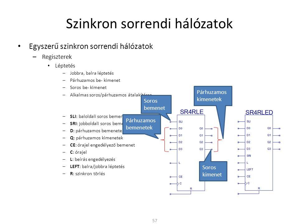 Szinkron sorrendi hálózatok • Egyszerű szinkron sorrendi hálózatok – Regiszterek • Léptetés – Jobbra, balra léptetés – Párhuzamos be- kimenet – Soros be- kimenet – Alkalmas soros/párhuzamos átalakításra – SLI: baloldali soros bemenet – SRI: jobboldali soros bemenet – D: párhuzamos bemenetek – Q: párhuzamos kimenetek – CE: órajel engedélyező bemenet – C: órajel – L: beírás engedélyezés – LEFT: balra/jobbra léptetés – R: szinkron törlés 57 Párhuzamos bemenetek Soros bemenet Párhuzamos kimenetek Soros kimenet