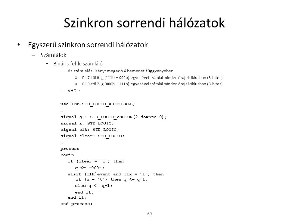 Szinkron sorrendi hálózatok • Egyszerű szinkron sorrendi hálózatok – Számlálók • Bináris fel-le számláló – Az számlálási irányt megadó X bemenet függvényében » Pl.