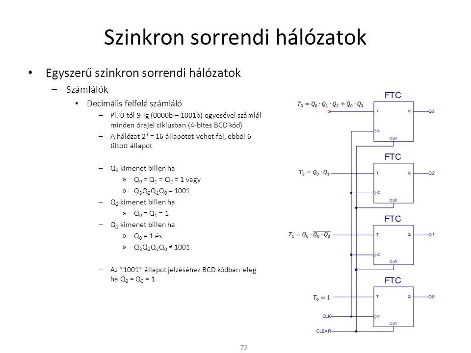 Szinkron sorrendi hálózatok • Egyszerű szinkron sorrendi hálózatok – Számlálók • Decimális felfelé számláló – Pl.