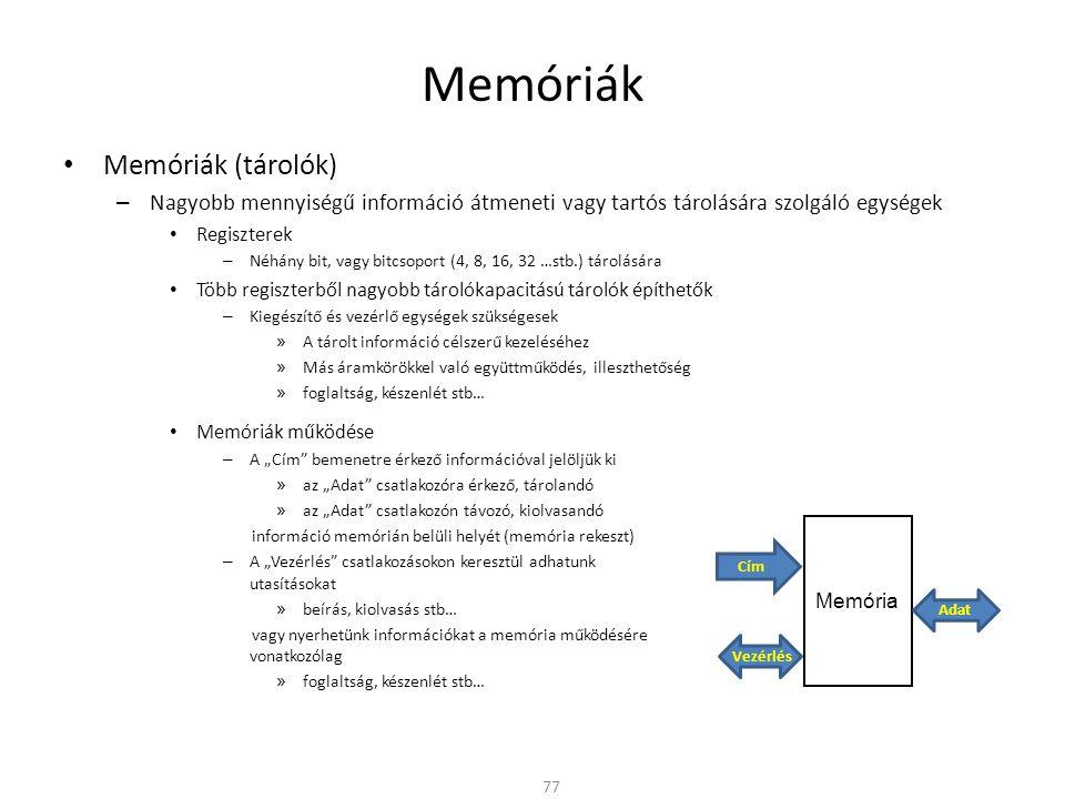 """Memóriák • Memóriák (tárolók) – Nagyobb mennyiségű információ átmeneti vagy tartós tárolására szolgáló egységek • Regiszterek – Néhány bit, vagy bitcsoport (4, 8, 16, 32 …stb.) tárolására • Több regiszterből nagyobb tárolókapacitású tárolók építhetők – Kiegészítő és vezérlő egységek szükségesek » A tárolt információ célszerű kezeléséhez » Más áramkörökkel való együttműködés, illeszthetőség » foglaltság, készenlét stb… 77 Memória Cím Vezérlés Adat • Memóriák működése – A """"Cím bemenetre érkező információval jelöljük ki » az """"Adat csatlakozóra érkező, tárolandó » az """"Adat csatlakozón távozó, kiolvasandó információ memórián belüli helyét (memória rekeszt) – A """"Vezérlés csatlakozásokon keresztül adhatunk utasításokat » beírás, kiolvasás stb… vagy nyerhetünk információkat a memória működésére vonatkozólag » foglaltság, készenlét stb…"""