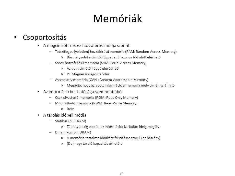 Memóriák • Csoportosítás • A megcímzett rekesz hozzáférési módja szerint – Tetszőleges (véletlen) hozzáférésű memória (RAM: Random Access Memory) » Bármely adat a címtől függetlenül azonos idő alatt elérhető – Soros hozzáférésű memória (SAM: Serial Access Memory) » Az adat címétől függő elérési idő » Pl.