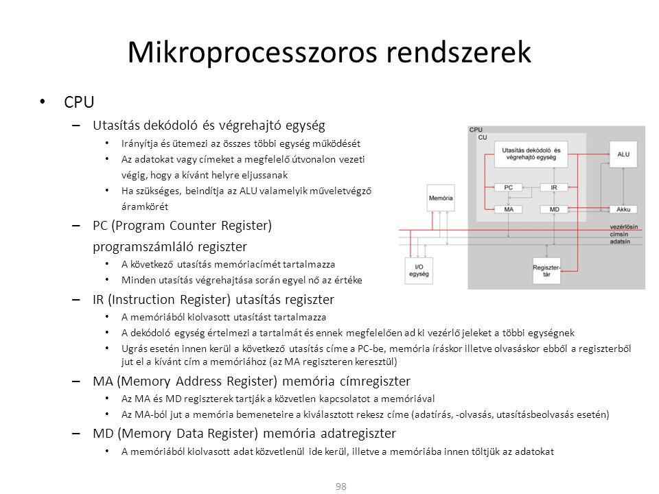 Mikroprocesszoros rendszerek • CPU – Utasítás dekódoló és végrehajtó egység • Irányítja és ütemezi az összes többi egység működését • Az adatokat vagy címeket a megfelelő útvonalon vezeti végig, hogy a kívánt helyre eljussanak • Ha szükséges, beindítja az ALU valamelyik műveletvégző áramkörét – PC (Program Counter Register) programszámláló regiszter • A következő utasítás memóriacímét tartalmazza • Minden utasítás végrehajtása során egyel nő az értéke – IR (Instruction Register) utasítás regiszter • A memóriából kiolvasott utasítást tartalmazza • A dekódoló egység értelmezi a tartalmát és ennek megfelelően ad ki vezérlő jeleket a többi egységnek • Ugrás esetén innen kerül a következő utasítás címe a PC-be, memória íráskor illetve olvasáskor ebből a regiszterből jut el a kívánt cím a memóriához (az MA regiszteren keresztül) – MA (Memory Address Register) memória címregiszter • Az MA és MD regiszterek tartják a közvetlen kapcsolatot a memóriával • Az MA-ból jut a memória bemeneteire a kiválasztott rekesz címe (adatírás, -olvasás, utasításbeolvasás esetén) – MD (Memory Data Register) memória adatregiszter • A memóriából kiolvasott adat közvetlenül ide kerül, illetve a memóriába innen töltjük az adatokat 98