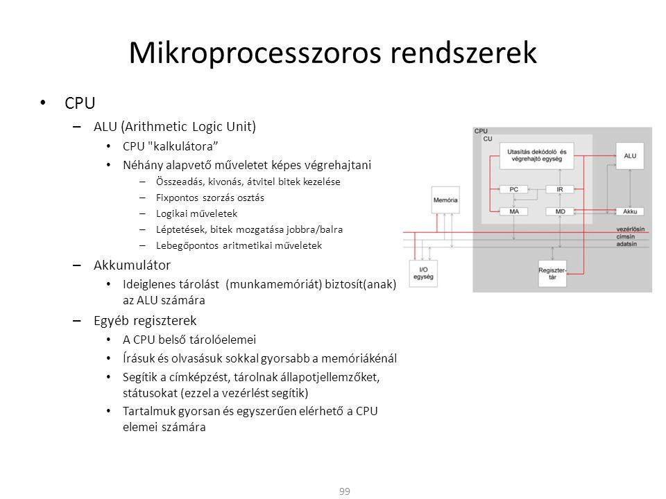 Mikroprocesszoros rendszerek • CPU – ALU (Arithmetic Logic Unit) • CPU kalkulátora • Néhány alapvető műveletet képes végrehajtani – Összeadás, kivonás, átvitel bitek kezelése – Fixpontos szorzás osztás – Logikai műveletek – Léptetések, bitek mozgatása jobbra/balra – Lebegőpontos aritmetikai műveletek – Akkumulátor • Ideiglenes tárolást (munkamemóriát) biztosít(anak) az ALU számára – Egyéb regiszterek • A CPU belső tárolóelemei • Írásuk és olvasásuk sokkal gyorsabb a memóriákénál • Segítik a címképzést, tárolnak állapotjellemzőket, státusokat (ezzel a vezérlést segítik) • Tartalmuk gyorsan és egyszerűen elérhető a CPU elemei számára 99
