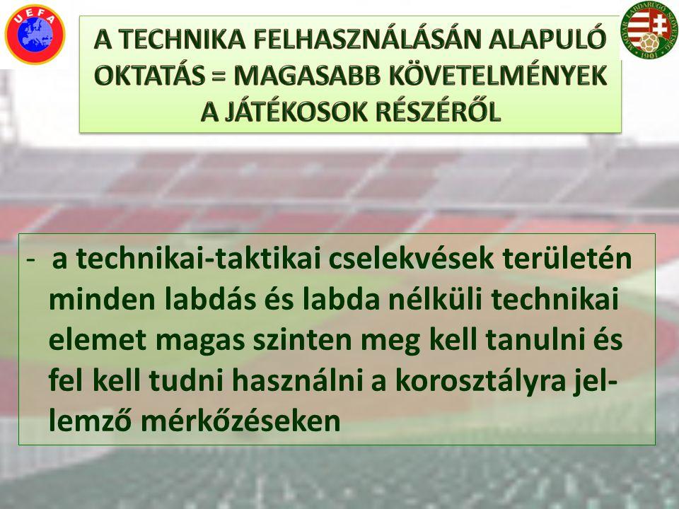 - a technikai-taktikai cselekvések területén minden labdás és labda nélküli technikai elemet magas szinten meg kell tanulni és fel kell tudni használn