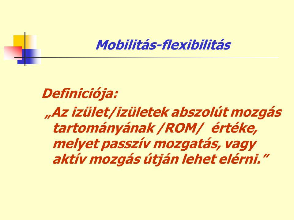 """Mobilitás-flexibilitás Definiciója: """"Az izület/izületek abszolút mozgás tartományának /ROM/ értéke, melyet passzív mozgatás, vagy aktív mozgás útján l"""