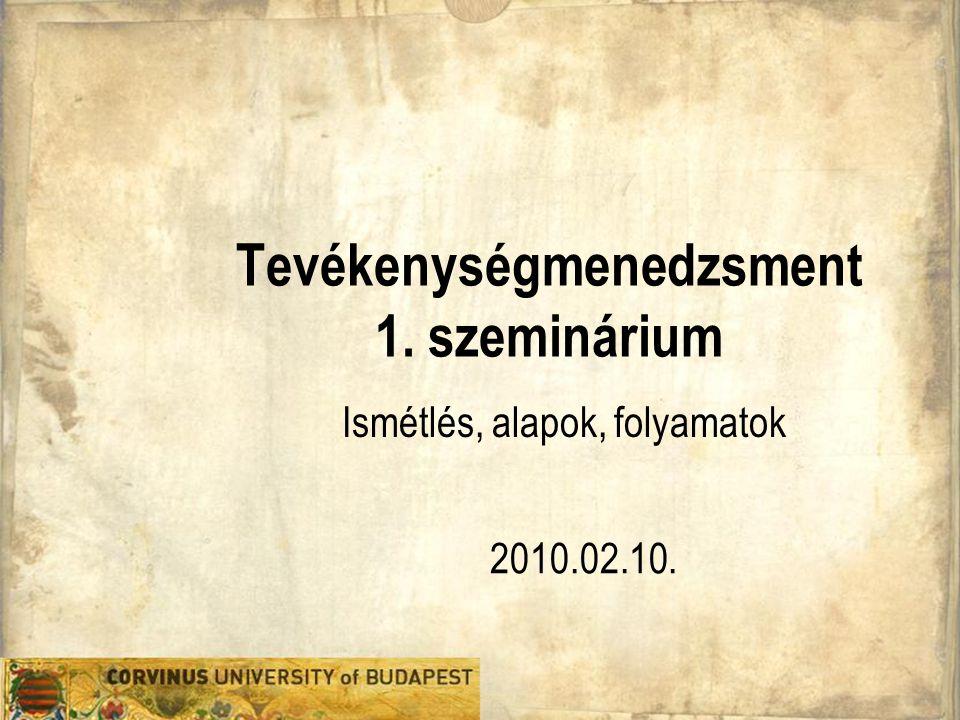 Tevékenységmenedzsment 1. szeminárium 2010.02.10. Ismétlés, alapok, folyamatok