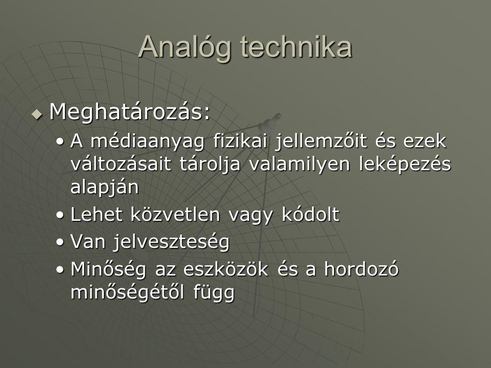 Analóg technika  Meghatározás: •A médiaanyag fizikai jellemzőit és ezek változásait tárolja valamilyen leképezés alapján •Lehet közvetlen vagy kódolt
