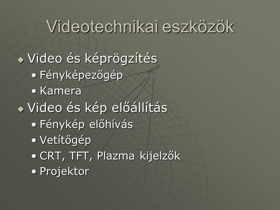 Videotechnikai eszközök  Video és képrögzítés •Fényképezőgép •Kamera  Video és kép előállítás •Fénykép előhívás •Vetítőgép •CRT, TFT, Plazma kijelző