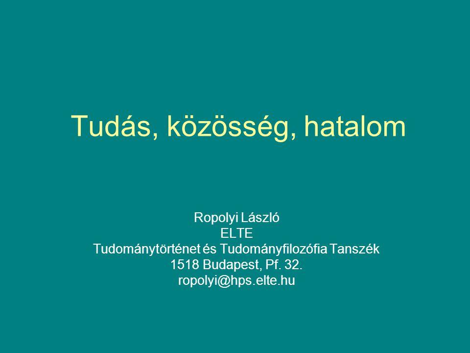 Tudás, közösség, hatalom Ropolyi László ELTE Tudománytörténet és Tudományfilozófia Tanszék 1518 Budapest, Pf. 32. ropolyi@hps.elte.hu