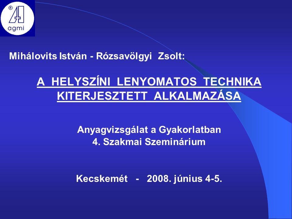 Mihálovits István - Rózsavölgyi Zsolt: A HELYSZÍNI LENYOMATOS TECHNIKA KITERJESZTETT ALKALMAZÁSA Anyagvizsgálat a Gyakorlatban 4. Szakmai Szeminárium