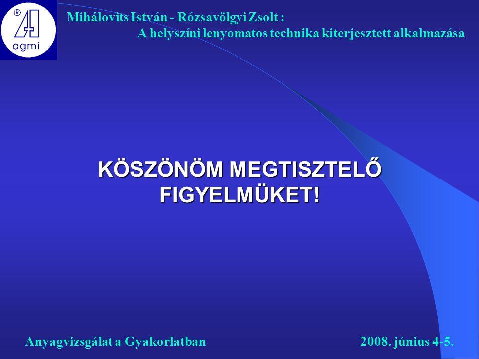 KÖSZÖNÖM MEGTISZTELŐ FIGYELMÜKET! Mihálovits István - Rózsavölgyi Zsolt : A helyszíni lenyomatos technika kiterjesztett alkalmazása Anyagvizsgálat a G
