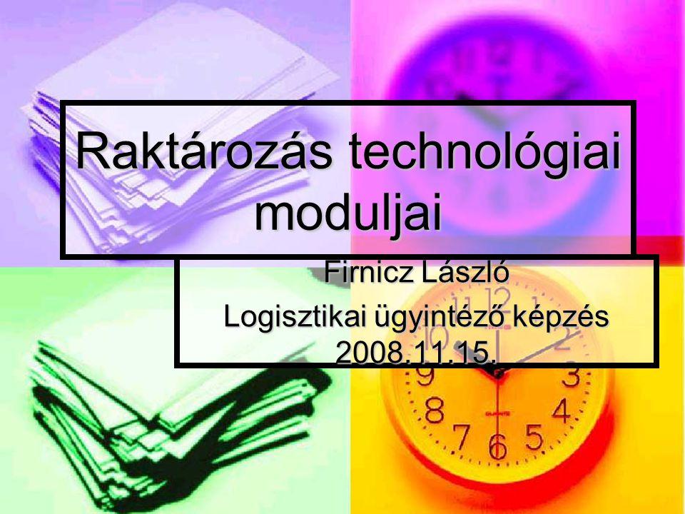 Raktározás technológiai moduljai Firnicz László Logisztikai ügyintéző képzés 2008.11.15.