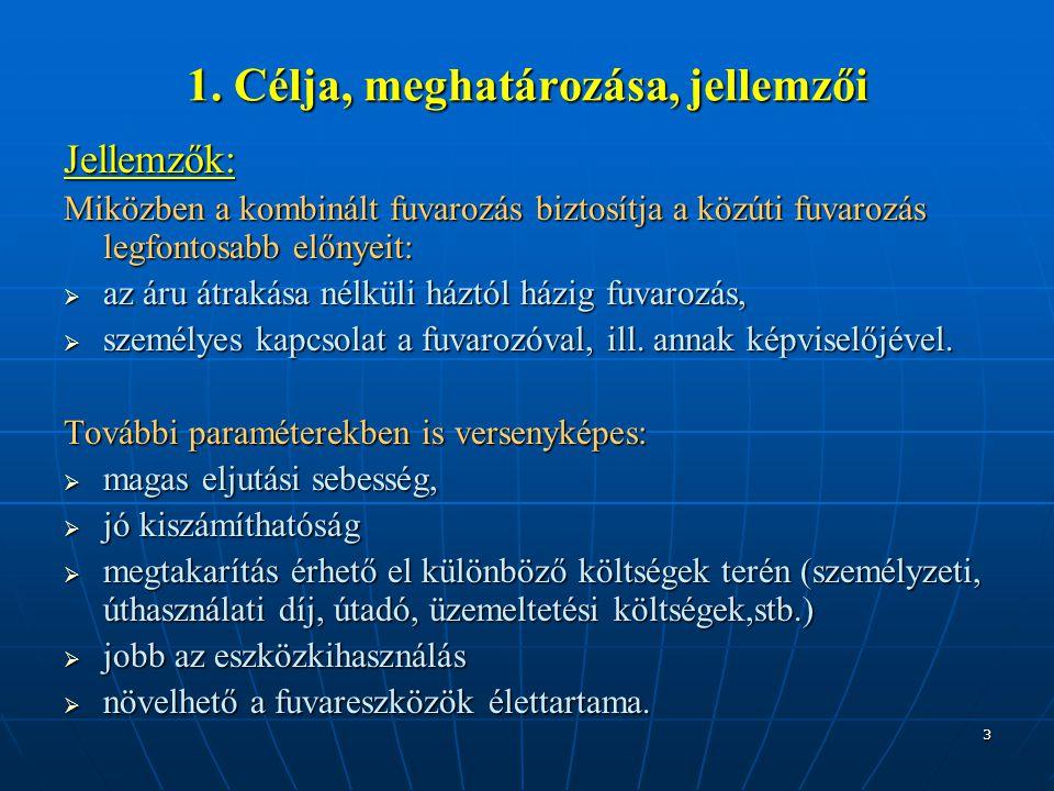 3 1. Célja, meghatározása, jellemzői Jellemzők: Miközben a kombinált fuvarozás biztosítja a közúti fuvarozás legfontosabb előnyeit:  az áru átrakása
