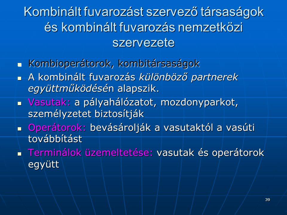 39 Kombinált fuvarozást szervező társaságok és kombinált fuvarozás nemzetközi szervezete  Kombioperátorok, kombitársaságok  A kombinált fuvarozás kü