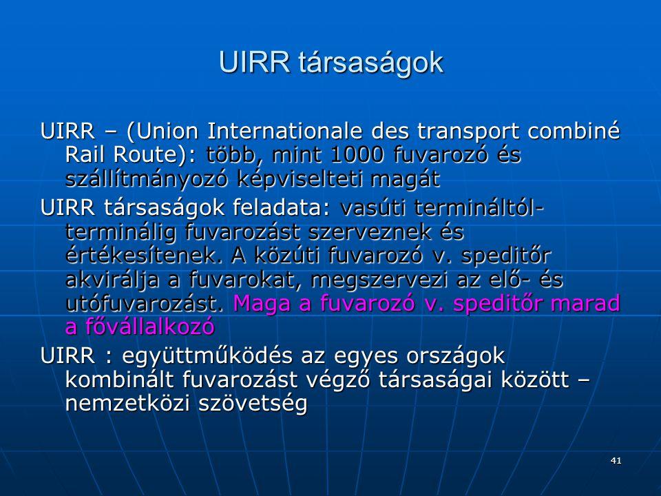 41 UIRR társaságok UIRR – (Union Internationale des transport combiné Rail Route): több, mint 1000 fuvarozó és szállítmányozó képviselteti magát UIRR