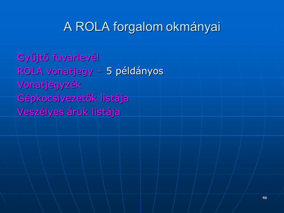 46 A ROLA forgalom okmányai Gyűjtő fuvarlevél ROLA vonatjegy – 5 példányos Vonatjegyzék Gépkocsivezetők listája Veszélyes áruk listája