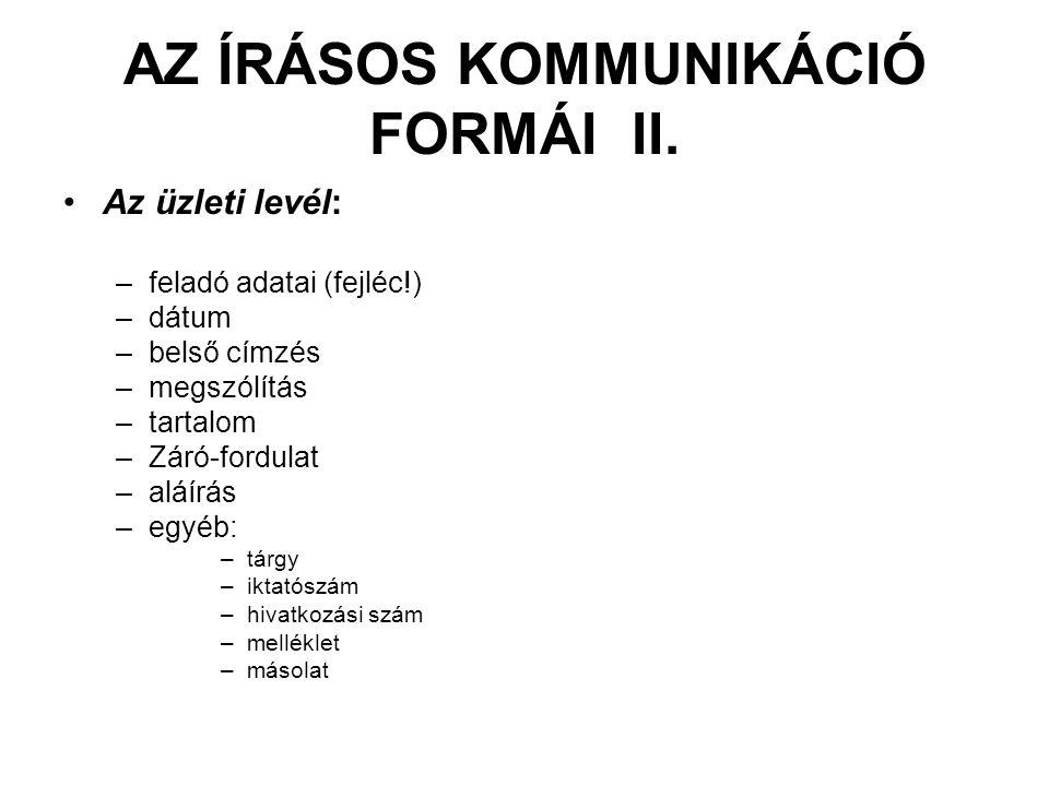 AZ ÍRÁSOS KOMMUNIKÁCIÓ FORMÁI II. •Az üzleti levél: –feladó adatai (fejléc!) –dátum –belső címzés –megszólítás –tartalom –Záró-fordulat –aláírás –egyé