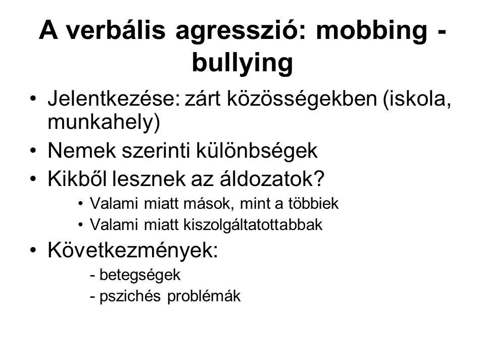 A verbális agresszió: mobbing - bullying •Jelentkezése: zárt közösségekben (iskola, munkahely) •Nemek szerinti különbségek •Kikből lesznek az áldozato