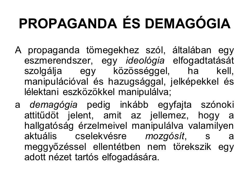 PROPAGANDA ÉS DEMAGÓGIA A propaganda tömegekhez szól, általában egy eszmerendszer, egy ideológia elfogadtatását szolgálja egy közösséggel, ha kell, ma