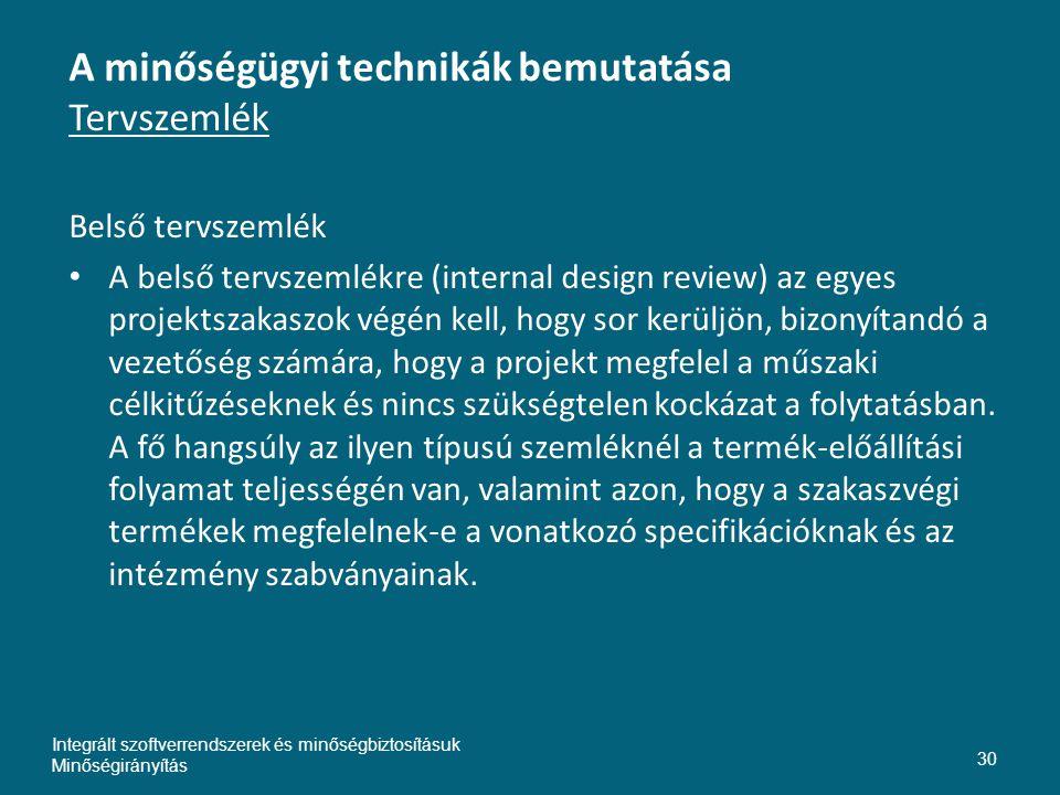 A minőségügyi technikák bemutatása Tervszemlék Belső tervszemlék • A belső tervszemlékre (internal design review) az egyes projektszakaszok végén kell, hogy sor kerüljön, bizonyítandó a vezetőség számára, hogy a projekt megfelel a műszaki célkitűzéseknek és nincs szükségtelen kockázat a folytatásban.